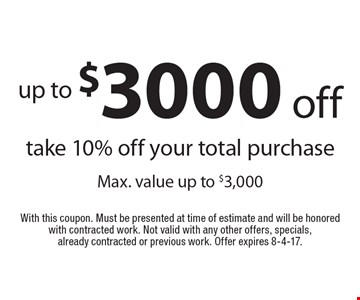 Up to $3000 off. Take 10% off your total purchase Max. value up to $3,000. With this coupon. Must be presented at time of estimate and will be honored with contracted work. Not valid with any other offers, specials, already contracted or previous work. Offer expires 8-4-17.