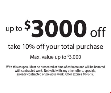 up to $3000 off take 10% off your total purchase. Max. value up to $3,000. With this coupon. Must be presented at time of estimate and will be honored with contracted work. Not valid with any other offers, specials, already contracted or previous work. Offer expires 10-6-17.