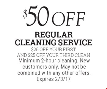 $50off regular cleaning service $25 Off Your First And $25 Off Your Third Clean. Minimum 2-hour cleaning. New customers only. May not be combined with any other offers. Expires 2/3/17.