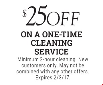 $25 off on a one-time cleaning service. Minimum 2-hour cleaning. New customers only. May not be combined with any other offers. Expires 2/3/17.