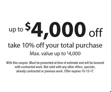 up to $4,000 off take 10% off your total purchase Max. value up to $4,000. With this coupon. Must be presented at time of estimate and will be honored with contracted work. Not valid with any other offers, specials, already contracted or previous work. Offer expires 10-13-17.