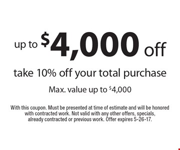 Up to $4,000 off.Ttake 10% off your total purchase Max. value up to $4,000. With this coupon. Must be presented at time of estimate and will be honored with contracted work. Not valid with any other offers, specials, already contracted or previous work. Offer expires 5-26-17.