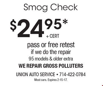 $24.95* Smog Check pass or free retest If we do the repair. 95 models & older extra. We repair gross polluters. Most cars. Expires 2-15-17.
