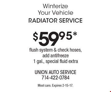 $59.95* radiator service. Flush system & check hoses, add antifreeze1 gal., special fluid extra. Most cars. Expires 2-15-17.
