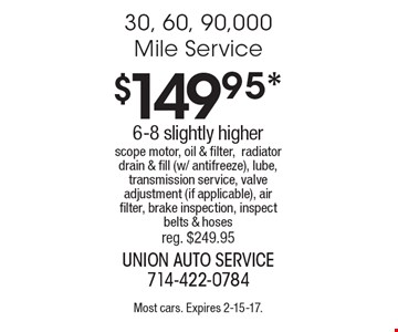 $149.95* 30, 60, 90,000 Mile Service. 6-8 slightly higher. Scope motor, oil & filter, radiator drain & fill (w/ antifreeze), lube, transmission service, valve adjustment (if applicable), air filter, brake inspection, inspect belts & hoses reg. $249.95. Most cars. Expires 2-15-17.