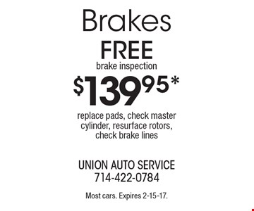 $139.95* Brakes replace pads, check master cylinder, resurface rotors, check brake lines. Most cars. Expires 2-15-17.