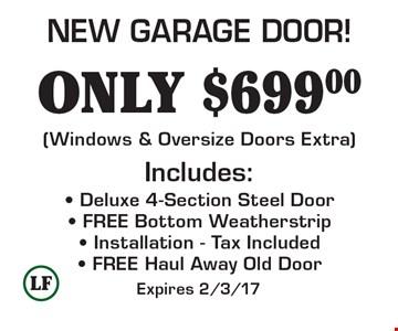 ONLY $699.00 - Deluxe 4-Section Steel Door- FREE Bottom Weatherstrip- Installation - Tax Included- FREE Haul Away Old Door Includes: NEW GARAGE DOOR! (Windows & Oversize Doors Extra). Expires 2/3/17