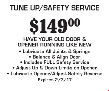 TUNE UP/SAFETY SERVICE $149.00. HAVE YOUR OLD DOOR & OPENER RUNNING LIKE NEW - Lubricate All Joints & Springs- Balance & Align Door- Includes FULL Safety Service- Adjust Up & Down Limits on Opener- Lubricate Opener/Adjust Safety Reverse. Expires 2/3/17