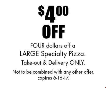 $4.00 off a large specialty pizza. Take-out & delivery only. Not to be combined with any other offer. Expires 6-16-17.