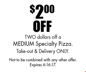 $2.00 off a medium specialty pizza. Take-out & delivery only. Not to be combined with any other offer. Expires 6-16-17.