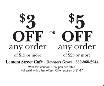 $5 off any order of $25 or more OR $3 off any order of $15 or more.  With this coupon. 1 coupon per table. Not valid with other offers. Offer expires 5-31-17.