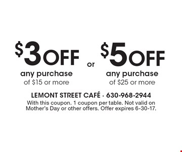 $3 Off any purchase of $15 or more or $5 Off any purchase of $25 or more. With this coupon. 1 coupon per table. Not valid on Mother's Day or other offers. Offer expires 6-30-17.