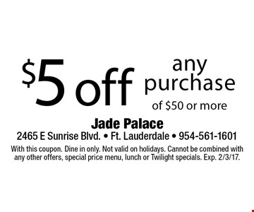 $5 off any purchase of $50 or more. With this coupon. Dine in only. Not valid on holidays. Cannot be combined with any other offers, special price menu, lunch or Twilight specials. Exp. 2/3/17.
