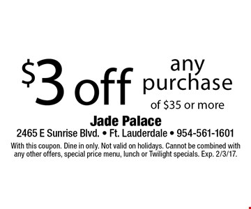 $3 off any purchase of $35 or more. With this coupon. Dine in only. Not valid on holidays. Cannot be combined with any other offers, special price menu, lunch or Twilight specials. Exp. 2/3/17.