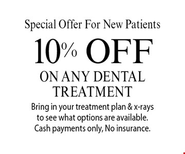 Special Offer For New Patients: 10% off on any dental treatment. Bring in your treatment plan & x-rays to see what options are available. Cash payments only, No insurance. With this coupon. Not valid with other offers or prior services. Offer expires 9-22-17.