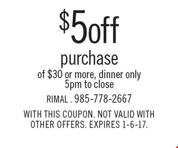 $5 off purchase of $30 or more. Dinner only. 5pm to close. WITH THIS COUPON. NOT VALID WITH OTHER OFFERS. EXPIRES 1-6-17.