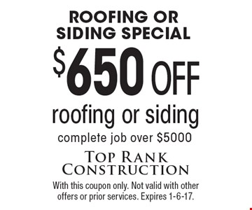 Roofing or Siding Special. $650 off roofing or siding complete job over $5000. With this coupon only. Not valid with other offers or prior services. Expires 1-6-17.