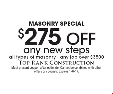 Masonry Special. $275 off any new steps all types of masonry - any job over $3500. Must present coupon after estimate. Cannot be combined with other offers or specials. Expires 1-6-17.