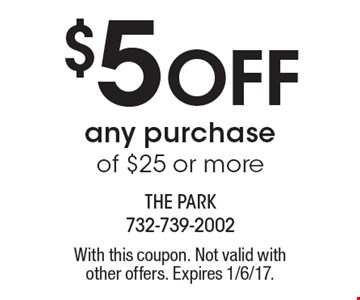 $5 off any purchase of $25 or more. With this coupon. Not valid with other offers. Expires 1/6/17.