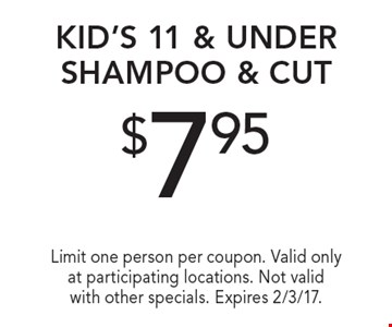 $7.95 kid's 11 & under shampoo & cut. Limit one person per coupon. Valid only at participating locations. Not valid with other specials. Expires 2/3/17.