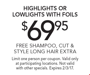$69.95 highlights or lowlights with foils, Free shampoo, cut & style, long hair extra. Limit one person per coupon. Valid only at participating locations. Not valid with other specials. Expires 2/3/17.