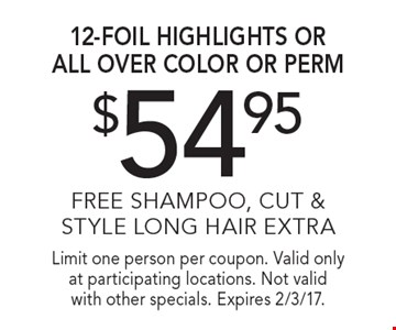 $54.95 12-foil highlights or all over color or perm, Free shampoo, cut & style, long hair extra. Limit one person per coupon. Valid only at participating locations. Not valid with other specials. Expires 2/3/17.