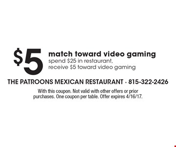$5 match toward video gaming - spend $25 in restaurant, receive $5 toward video gaming. With this coupon. Not valid with other offers or prior purchases. One coupon per table. Offer expires 4/16/17.
