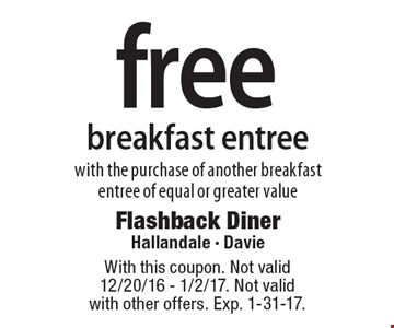 Free breakfast entree with the purchase of another breakfast entree of equal or greater value. With this coupon. Not valid 12/20/16 - 1/2/17. Not valid with other offers. Exp. 1-31-17.