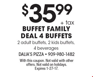 $35.99 + tax buffet family deal. 4 buffets. 2 adult buffets, 2 kids buffets, 4 beverages. With this coupon. Not valid with other offers. Not valid on holidays. Expires 1-27-17.