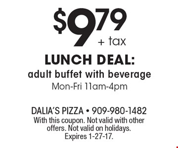 $9.79 + tax lunch deal: adult buffet with beverage. Mon-Fri 11am-4pm. With this coupon. Not valid with other offers. Not valid on holidays. Expires 1-27-17.