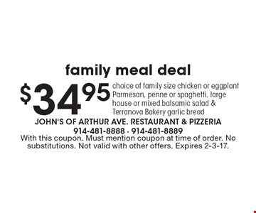 $34.95 family meal deal. Choice of family size chicken or eggplant Parmesan, penne or spaghetti, large house or mixed balsamic salad & Terranova Bakery garlic bread. With this coupon. Must mention coupon at time of order. No substitutions. Not valid with other offers. Expires 2-3-17.