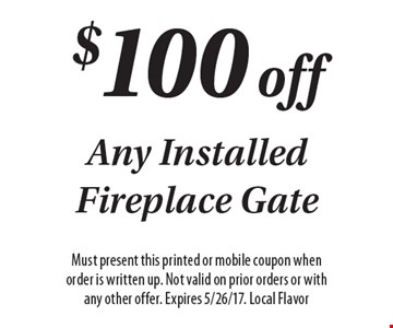 $100 off Any Installed Fireplace Gate. Must present this printed or mobile coupon when order is written up. Not valid on prior orders or with any other offer. Expires 5/26/17. Local Flavor