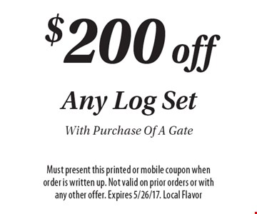$200 off Any Log Set With Purchase Of A Gate. Must present this printed or mobile coupon when order is written up. Not valid on prior orders or with any other offer. Expires 5/26/17. Local Flavor