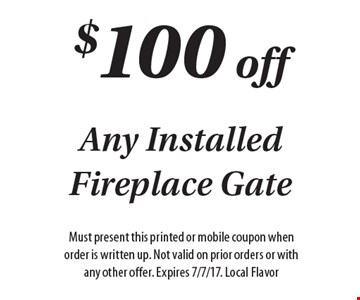 $100 off any installed fireplace gate. Must present this printed or mobile coupon when order is written up. Not valid on prior orders or with any other offer. Expires 7/7/17. Local Flavor.