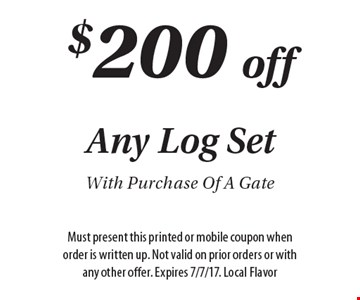 $200 off any log set with purchase of a gate. Must present this printed or mobile coupon when order is written up. Not valid on prior orders or with any other offer. Expires 7/7/17. Local Flavor.