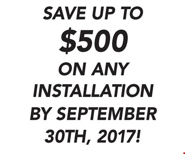 SAVE UP TO $500 ON ANY INSTALLATION . BY SEPTEMBER 30TH, 2017!