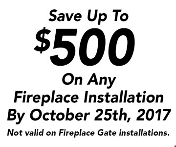Save Up To $500 On Any Fireplace Installation By October 25th, 2017. Not valid on Fireplace Gate installations.