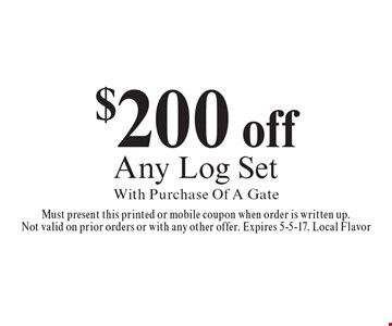 $200 off Any Log Set With Purchase Of A Gate. Must present this printed or mobile coupon when order is written up.Not valid on prior orders or with any other offer. Expires 5-5-17. Local Flavor