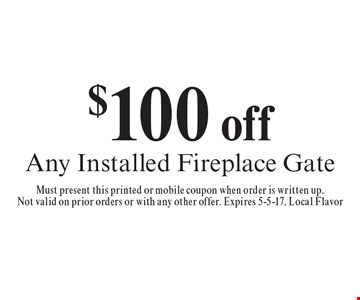 $100 off Any Installed Fireplace Gate. Must present this printed or mobile coupon when order is written up.Not valid on prior orders or with any other offer. Expires 5-5-17. Local Flavor