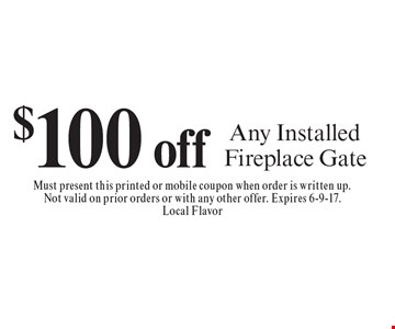 $100 off Any Installed Fireplace Gate. Must present this printed or mobile coupon when order is written up.Not valid on prior orders or with any other offer. Expires 6-9-17.Local Flavor