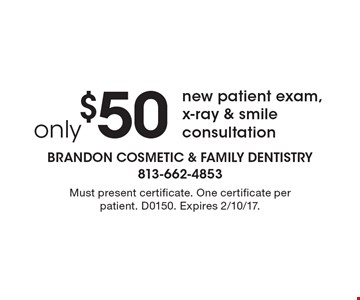 only $50 new patient exam, x-ray & smile consultation. Must present certificate. One certificate per patient. D0150. Expires 2/10/17.