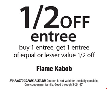 1/2 off entree buy 1 entree, get 1 entree of equal or lesser value 1/2 off. No photocopies please! Coupon is not valid for the daily specials. One coupon per family. Good through 3-24-17.