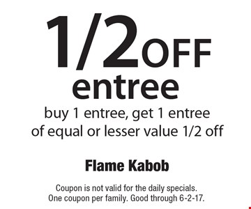 1/2off entree. Buy 1 entree, get 1 entree of equal or lesser value 1/2 off. Coupon is not valid for the daily specials. One coupon per family. Good through 6-2-17.
