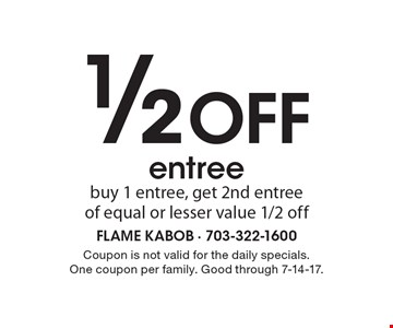 1/2 Off entree buy 1 entree, get 2nd entree of equal or lesser value 1/2 off. Coupon is not valid for the daily specials. One coupon per family. Good through 7-14-17.
