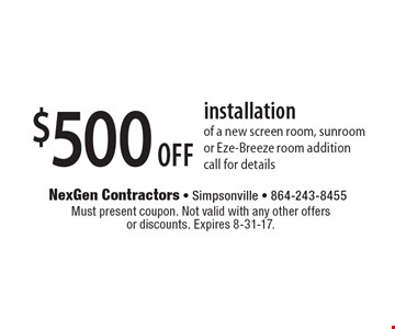 $500 off installation of a new screen room, sunroom or Eze-Breeze room additioncall for details. Must present coupon. Not valid with any other offers or discounts. Expires 8-31-17.