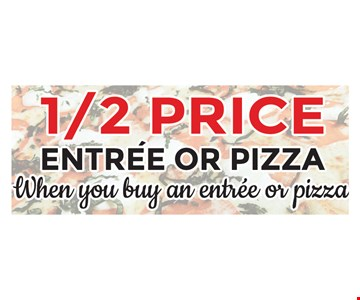 1/2 price entree or pizza when you buy an entree or pizza
