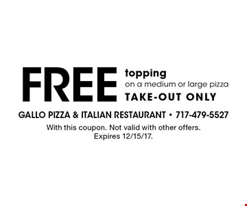 Free topping on a medium or large pizza take-out only. With this coupon. Not valid with other offers. Expires 12/15/17.