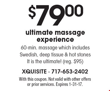 $79.00 ultimate massage experience. 60-min. massage which includes Swedish, deep tissue & hot stones It is the ultimate! (reg. $95). With this coupon. Not valid with other offers or prior services. Expires 1-31-17.