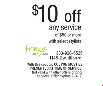 $10 off any service of $50 or more with select stylists. With this coupon. COUPON MUST BE PRESENTED AT TIME OF SERVICE. Not valid with other offers or prior services. Offer expires 2-3-17.