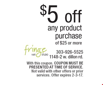 $5 off any product purchase of $25 or more. With this coupon. COUPON MUST BE PRESENTED AT TIME OF SERVICE. Not valid with other offers or prior services. Offer expires 2-3-17.